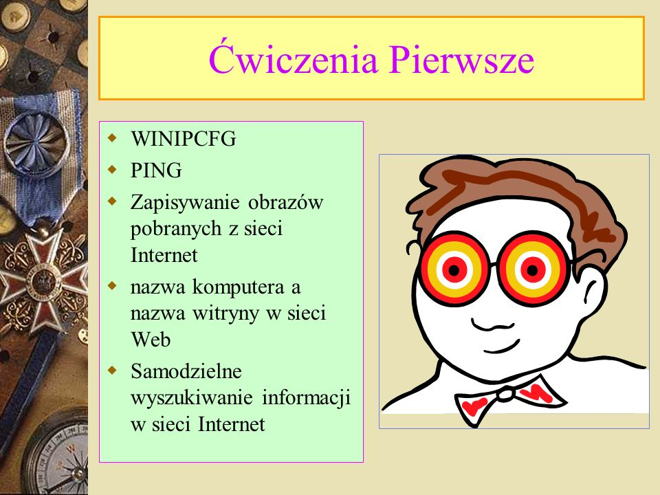 Ćwiczenia Pierwsze WINIPCFG PING Zapisywanie obrazów pobranych z sieci Internet nazwa komputera a nazwa witryny w sieci Web Samodzielne wyszukiwanie i