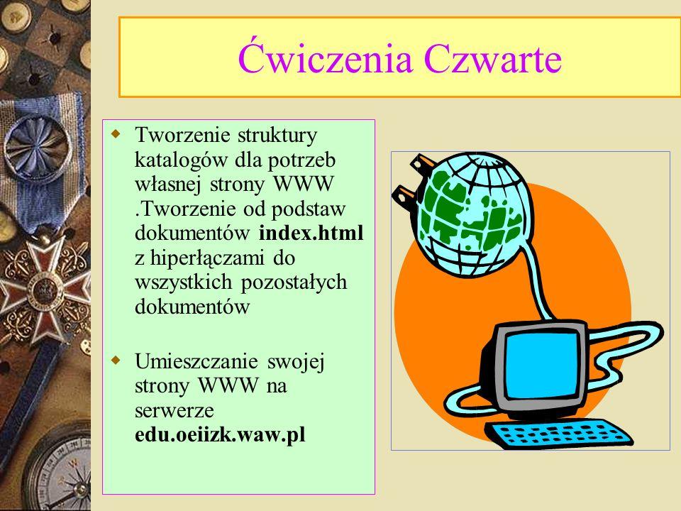 Ćwiczenia Czwarte Tworzenie struktury katalogów dla potrzeb własnej strony WWW.Tworzenie od podstaw dokumentów index.html z hiperłączami do wszystkich pozostałych dokumentów Umieszczanie swojej strony WWW na serwerze edu.oeiizk.waw.pl