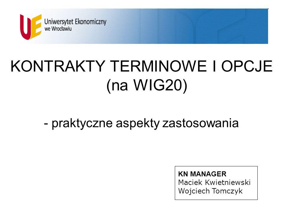KONTRAKTY TERMINOWE I OPCJE (na WIG20) - praktyczne aspekty zastosowania KN MANAGER Maciek Kwietniewski Wojciech Tomczyk