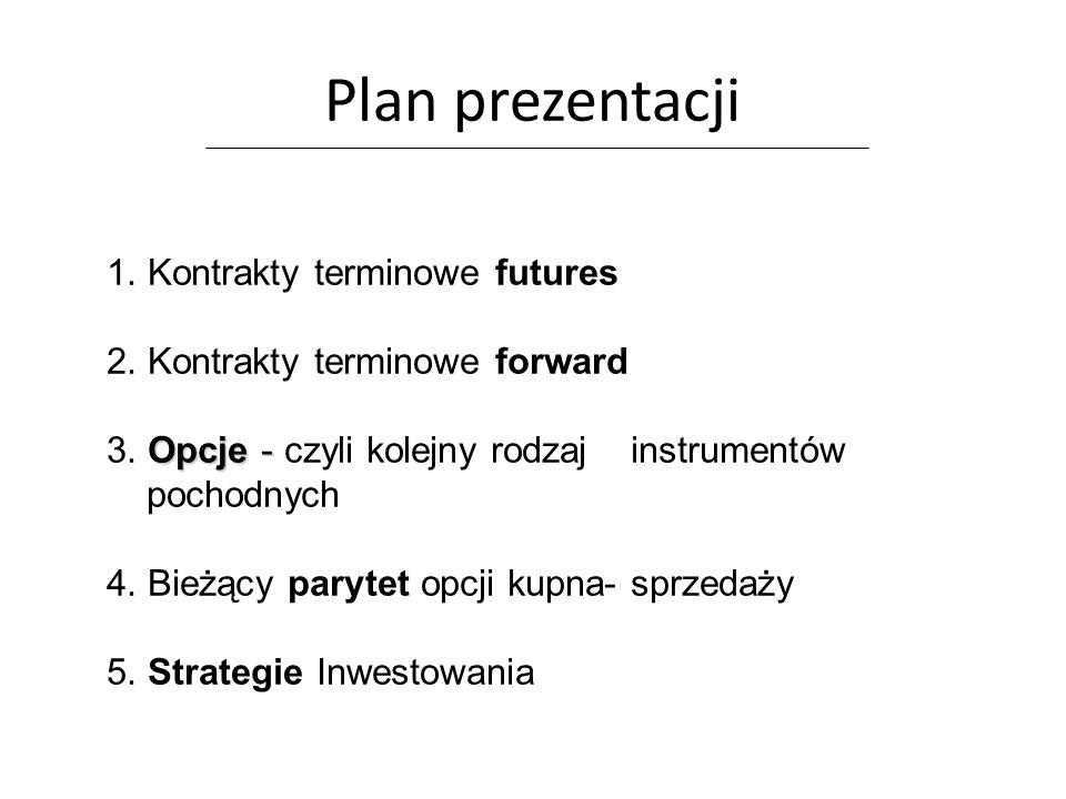 Plan prezentacji 1. Kontrakty terminowe futures 2. Kontrakty terminowe forward Opcje - 3. Opcje - czyli kolejny rodzaj instrumentów pochodnych 4. Bież