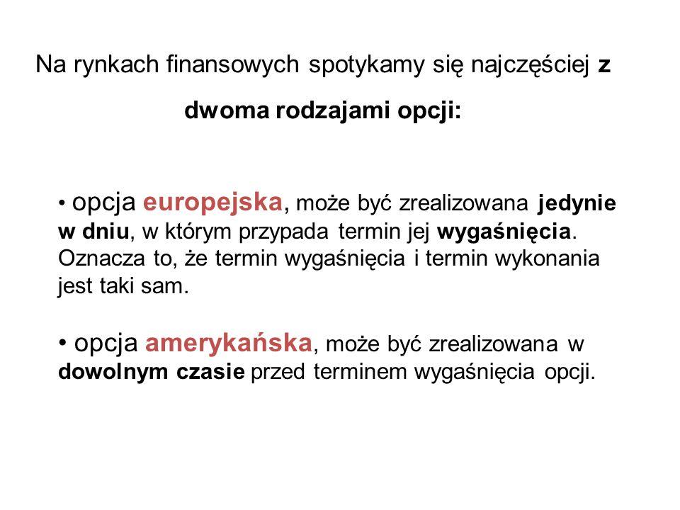 Na rynkach finansowych spotykamy się najczęściej z dwoma rodzajami opcji: opcja europejska, może być zrealizowana jedynie w dniu, w którym przypada te