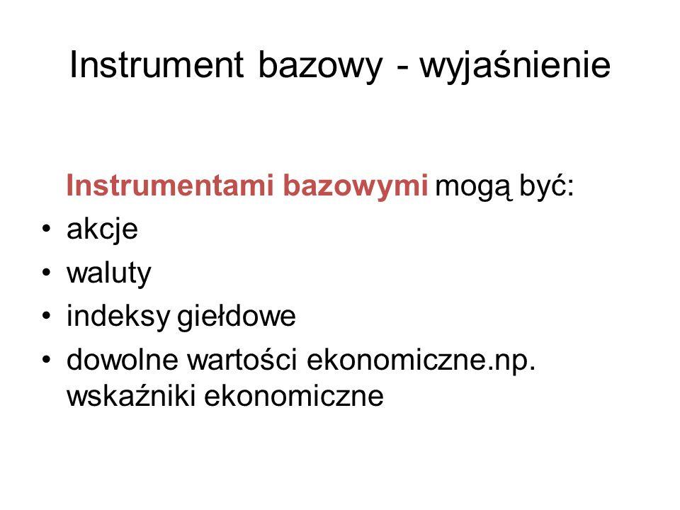 Instrument bazowy - wyjaśnienie Instrumentami bazowymi mogą być: akcje waluty indeksy giełdowe dowolne wartości ekonomiczne.np. wskaźniki ekonomiczne
