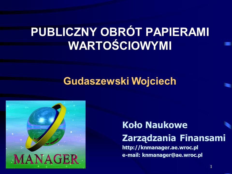 1 PUBLICZNY OBRÓT PAPIERAMI WARTOŚCIOWYMI Koło Naukowe Zarządzania Finansami http://knmanager.ae.wroc.pl e-mail: knmanager@ae.wroc.pl Gudaszewski Wojciech
