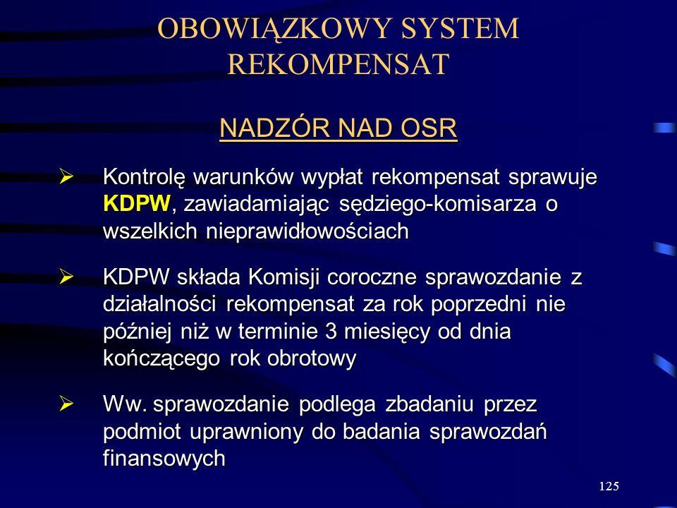 125 OBOWIĄZKOWY SYSTEM REKOMPENSAT NADZÓR NAD OSR Kontrolę warunków wypłat rekompensat sprawuje KDPW, zawiadamiając sędziego-komisarza o wszelkich nieprawidłowościach Kontrolę warunków wypłat rekompensat sprawuje KDPW, zawiadamiając sędziego-komisarza o wszelkich nieprawidłowościach KDPW składa Komisji coroczne sprawozdanie z działalności rekompensat za rok poprzedni nie później niż w terminie 3 miesięcy od dnia kończącego rok obrotowy KDPW składa Komisji coroczne sprawozdanie z działalności rekompensat za rok poprzedni nie później niż w terminie 3 miesięcy od dnia kończącego rok obrotowy Ww.