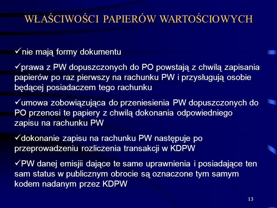 13 nie mają formy dokumentu prawa z PW dopuszczonych do PO powstają z chwilą zapisania papierów po raz pierwszy na rachunku PW i przysługują osobie będącej posiadaczem tego rachunku umowa zobowiązująca do przeniesienia PW dopuszczonych do PO przenosi te papiery z chwilą dokonania odpowiedniego zapisu na rachunku PW dokonanie zapisu na rachunku PW następuje po przeprowadzeniu rozliczenia transakcji w KDPW PW danej emisjii dające te same uprawnienia i posiadające ten sam status w publicznym obrocie są oznaczone tym samym kodem nadanym przez KDPW WŁAŚCIWOŚCI PAPIERÓW WARTOŚCIOWYCH
