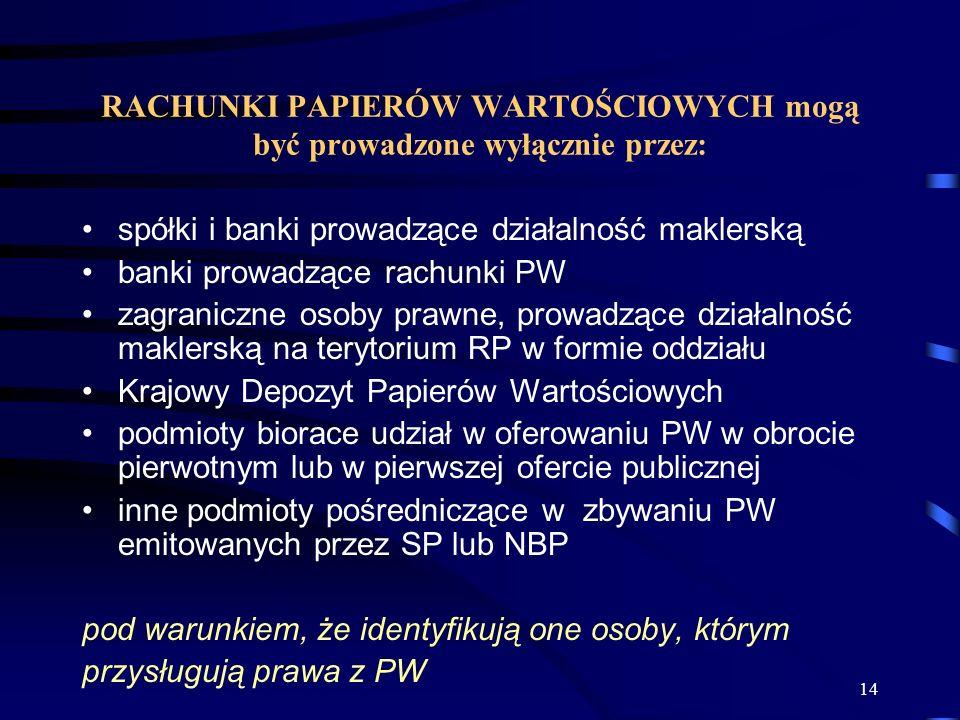 14 RACHUNKI PAPIERÓW WARTOŚCIOWYCH mogą być prowadzone wyłącznie przez: spółki i banki prowadzące działalność maklerską banki prowadzące rachunki PW zagraniczne osoby prawne, prowadzące działalność maklerską na terytorium RP w formie oddziału Krajowy Depozyt Papierów Wartościowych podmioty biorace udział w oferowaniu PW w obrocie pierwotnym lub w pierwszej ofercie publicznej inne podmioty pośredniczące w zbywaniu PW emitowanych przez SP lub NBP pod warunkiem, że identyfikują one osoby, którym przysługują prawa z PW