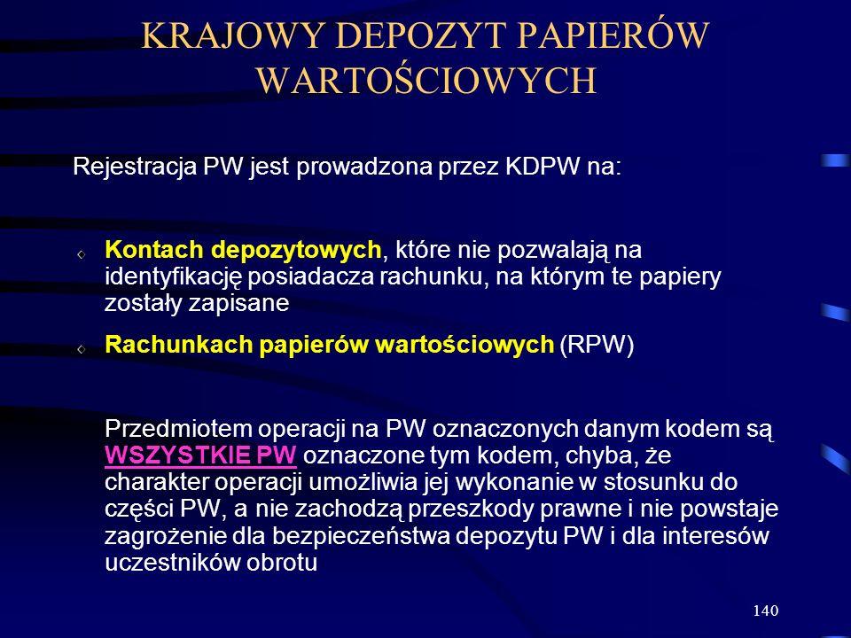 140 Rejestracja PW jest prowadzona przez KDPW na: Kontach depozytowych, które nie pozwalają na identyfikację posiadacza rachunku, na którym te papiery zostały zapisane Rachunkach papierów wartościowych (RPW) Przedmiotem operacji na PW oznaczonych danym kodem są WSZYSTKIE PW oznaczone tym kodem, chyba, że charakter operacji umożliwia jej wykonanie w stosunku do części PW, a nie zachodzą przeszkody prawne i nie powstaje zagrożenie dla bezpieczeństwa depozytu PW i dla interesów uczestników obrotu KRAJOWY DEPOZYT PAPIERÓW WARTOŚCIOWYCH