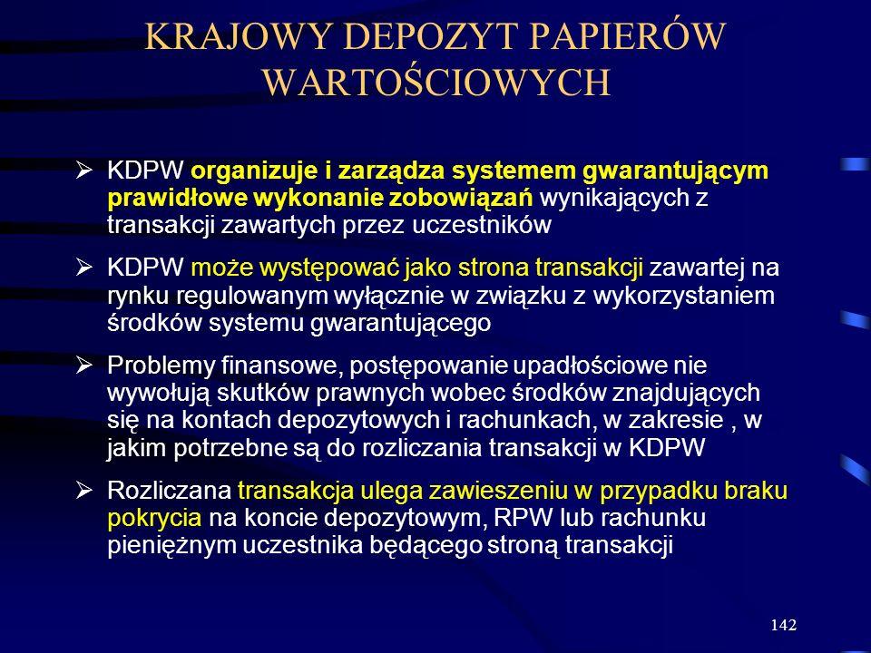 142 KDPW organizuje i zarządza systemem gwarantującym prawidłowe wykonanie zobowiązań wynikających z transakcji zawartych przez uczestników KDPW może występować jako strona transakcji zawartej na rynku regulowanym wyłącznie w związku z wykorzystaniem środków systemu gwarantującego Problemy finansowe, postępowanie upadłościowe nie wywołują skutków prawnych wobec środków znajdujących się na kontach depozytowych i rachunkach, w zakresie, w jakim potrzebne są do rozliczania transakcji w KDPW Rozliczana transakcja ulega zawieszeniu w przypadku braku pokrycia na koncie depozytowym, RPW lub rachunku pieniężnym uczestnika będącego stroną transakcji KRAJOWY DEPOZYT PAPIERÓW WARTOŚCIOWYCH