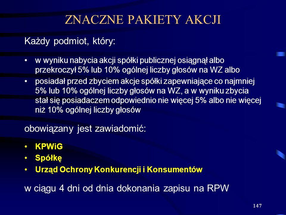 147 Każdy podmiot, który: w wyniku nabycia akcji spółki publicznej osiągnął albo przekroczył 5% lub 10% ogólnej liczby głosów na WZ albo posiadał przed zbyciem akcje spółki zapewniające co najmniej 5% lub 10% ogólnej liczby głosów na WZ, a w wyniku zbycia stał się posiadaczem odpowiednio nie więcej 5% albo nie więcej niż 10% ogólnej liczby głosów obowiązany jest zawiadomić: KPWiG Spółkę Urząd Ochrony Konkurencji i Konsumentów w ciągu 4 dni od dnia dokonania zapisu na RPW ZNACZNE PAKIETY AKCJI