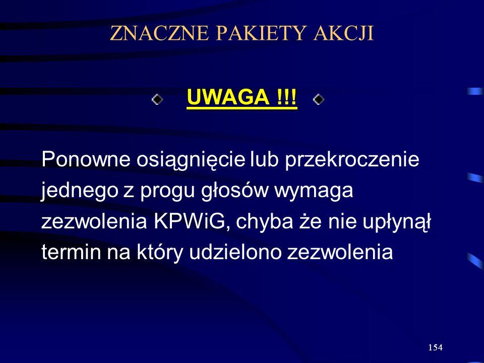 154 UWAGA !!! Ponowne osiągnięcie lub przekroczenie jednego z progu głosów wymaga zezwolenia KPWiG, chyba że nie upłynął termin na który udzielono zez