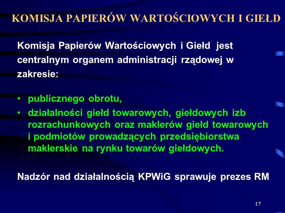 17 KOMISJA PAPIERÓW WARTOŚCIOWYCH I GIEŁD Komisja Papierów Wartościowych i Giełd jest centralnym organem administracji rządowej w zakresie: publiczneg