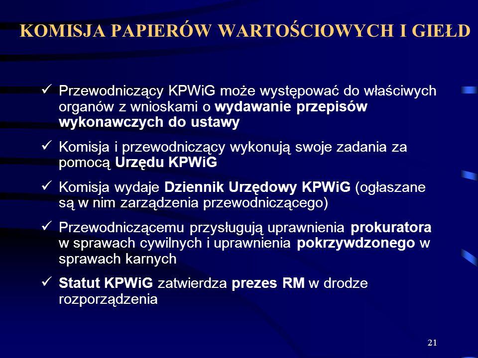 21 Przewodniczący KPWiG może występować do właściwych organów z wnioskami o wydawanie przepisów wykonawczych do ustawy Komisja i przewodniczący wykonują swoje zadania za pomocą Urzędu KPWiG Komisja wydaje Dziennik Urzędowy KPWiG (ogłaszane są w nim zarządzenia przewodniczącego) Przewodniczącemu przysługują uprawnienia prokuratora w sprawach cywilnych i uprawnienia pokrzywdzonego w sprawach karnych Statut KPWiG zatwierdza prezes RM w drodze rozporządzenia KOMISJA PAPIERÓW WARTOŚCIOWYCH I GIEŁD