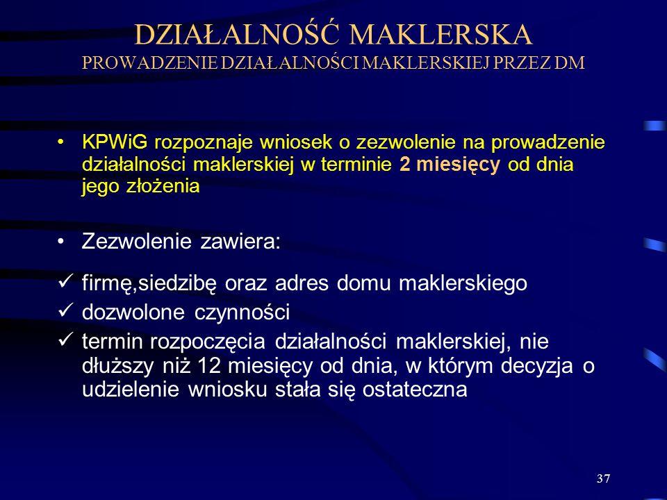 37 KPWiG rozpoznaje wniosek o zezwolenie na prowadzenie działalności maklerskiej w terminie 2 miesięcy od dnia jego złożenia Zezwolenie zawiera: firmę