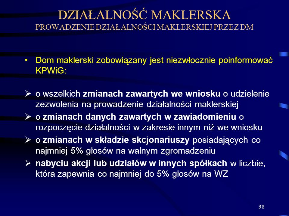 38 Dom maklerski zobowiązany jest niezwłocznie poinformować KPWiG: o wszelkich zmianach zawartych we wniosku o udzielenie zezwolenia na prowadzenie dz