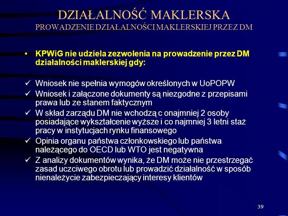 39 KPWiG nie udziela zezwolenia na prowadzenie przez DM działalności maklerskiej gdy: Wniosek nie spełnia wymogów określonych w UoPOPW Wniosek i załąc