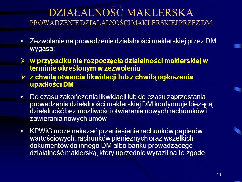 41 Zezwolenie na prowadzenie działalności maklerskiej przez DM wygasa: w przypadku nie rozpoczęcia działalności maklerskiej w terminie określonym w zezwoleniu z chwilą otwarcia likwidacji lub z chwilą ogłoszenia upadłości DM Do czasu zakończenia likwidacji lub do czasu zaprzestania prowadzenia działalności maklerskiej DM kontynuuje bieżącą działalność bez możliwości otwierania nowych rachumków i zawierania nowych umów KPWiG może nakazać przeniesienie rachunków papierów wartościowych, rachunków pieniężnych oraz wszelkich dokumentów do innego DM albo banku prowadzącego działalność maklerską, który uprzednio wyraził na to zgodę DZIAŁALNOŚĆ MAKLERSKA PROWADZENIE DZIAŁALNOŚCI MAKLERSKIEJ PRZEZ DM