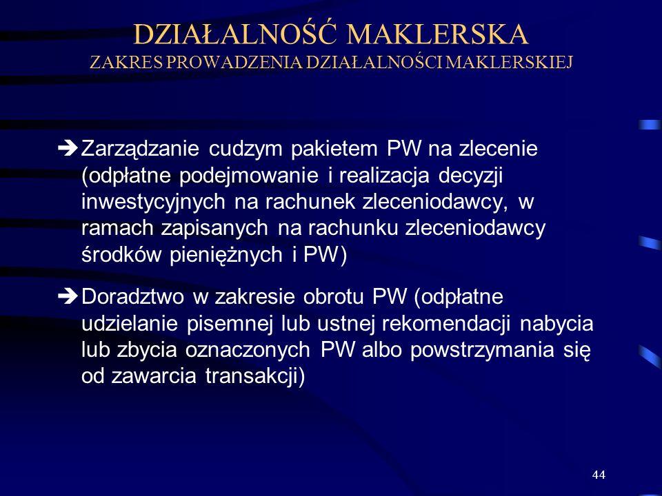 44 Zarządzanie cudzym pakietem PW na zlecenie (odpłatne podejmowanie i realizacja decyzji inwestycyjnych na rachunek zleceniodawcy, w ramach zapisanych na rachunku zleceniodawcy środków pieniężnych i PW) Doradztwo w zakresie obrotu PW (odpłatne udzielanie pisemnej lub ustnej rekomendacji nabycia lub zbycia oznaczonych PW albo powstrzymania się od zawarcia transakcji) DZIAŁALNOŚĆ MAKLERSKA ZAKRES PROWADZENIA DZIAŁALNOŚCI MAKLERSKIEJ