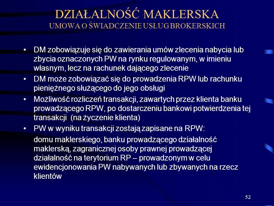 52 DM zobowiązuje się do zawierania umów zlecenia nabycia lub zbycia oznaczonych PW na rynku regulowanym, w imieniu własnym, lecz na rachunek dającego zlecenie DM może zobowiązać się do prowadzenia RPW lub rachunku pieniężnego służącego do jego obsługi Możliwość rozliczeń transakcji, zawartych przez klienta banku prowadzącego RPW, po dostarczeniu bankowi potwierdzenia tej transakcji (na życzenie klienta) PW w wyniku transakcji zostają zapisane na RPW: domu maklerskiego, banku prowadzącego działalność maklerską, zagranicznej osoby prawnej prowadzącej działalność na terytorium RP – prowadzonym w celu ewidencjonowania PW nabywanych lub zbywanych na rzecz klientów DZIAŁALNOŚĆ MAKLERSKA UMOWA O ŚWIADCZENIE USŁUG BROKERSKICH