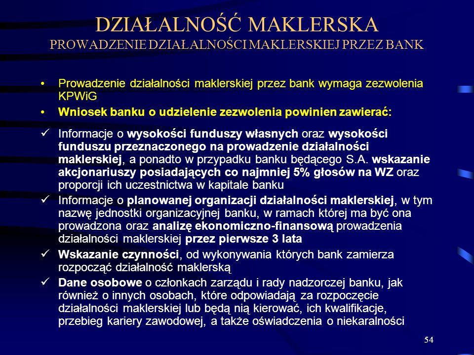 54 DZIAŁALNOŚĆ MAKLERSKA PROWADZENIE DZIAŁALNOŚCI MAKLERSKIEJ PRZEZ BANK Prowadzenie działalności maklerskiej przez bank wymaga zezwolenia KPWiG Wniosek banku o udzielenie zezwolenia powinien zawierać: Informacje o wysokości funduszy własnych oraz wysokości funduszu przeznaczonego na prowadzenie działalności maklerskiej, a ponadto w przypadku banku będącego S.A.
