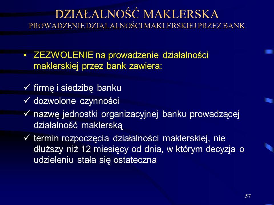 57 ZEZWOLENIE na prowadzenie działalności maklerskiej przez bank zawiera: firmę i siedzibę banku dozwolone czynności nazwę jednostki organizacyjnej banku prowadzącej działalność maklerską termin rozpoczęcia działalności maklerskiej, nie dłuższy niż 12 miesięcy od dnia, w którym decyzja o udzieleniu stała się ostateczna DZIAŁALNOŚĆ MAKLERSKA PROWADZENIE DZIAŁALNOŚCI MAKLERSKIEJ PRZEZ BANK