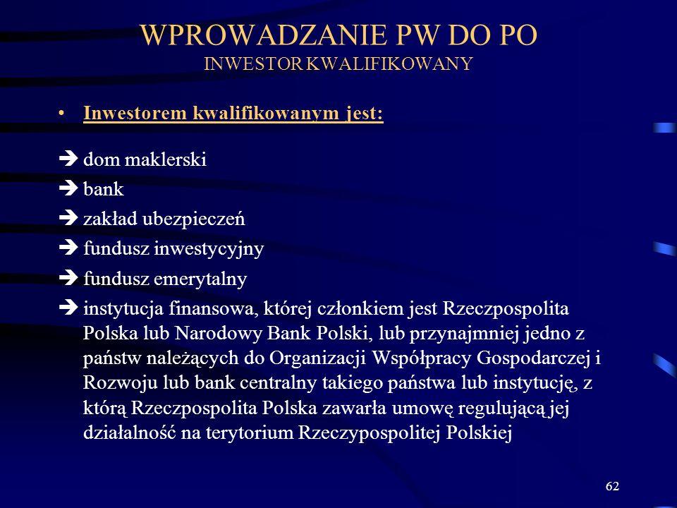 62 Inwestorem kwalifikowanym jest: dom maklerski bank zakład ubezpieczeń fundusz inwestycyjny fundusz emerytalny instytucja finansowa, której członkiem jest Rzeczpospolita Polska lub Narodowy Bank Polski, lub przynajmniej jedno z państw należących do Organizacji Współpracy Gospodarczej i Rozwoju lub bank centralny takiego państwa lub instytucję, z którą Rzeczpospolita Polska zawarła umowę regulującą jej działalność na terytorium Rzeczypospolitej Polskiej WPROWADZANIE PW DO PO INWESTOR KWALIFIKOWANY