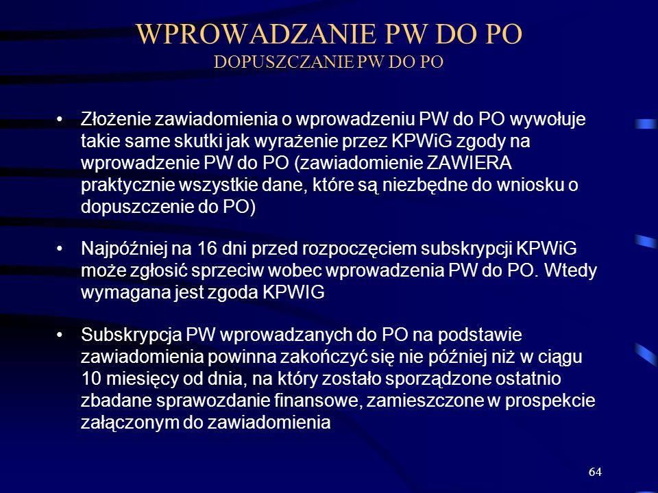 64 Złożenie zawiadomienia o wprowadzeniu PW do PO wywołuje takie same skutki jak wyrażenie przez KPWiG zgody na wprowadzenie PW do PO (zawiadomienie ZAWIERA praktycznie wszystkie dane, które są niezbędne do wniosku o dopuszczenie do PO) Najpóźniej na 16 dni przed rozpoczęciem subskrypcji KPWiG może zgłosić sprzeciw wobec wprowadzenia PW do PO.