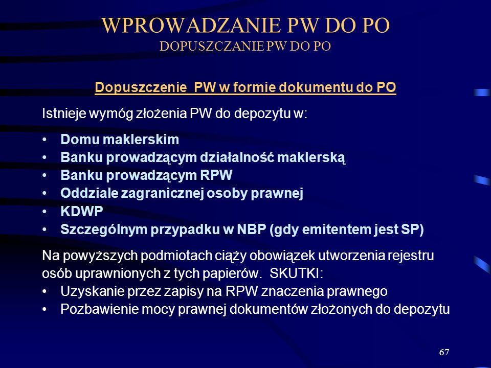 67 Dopuszczenie PW w formie dokumentu do PO Istnieje wymóg złożenia PW do depozytu w: Domu maklerskim Banku prowadzącym działalność maklerską Banku prowadzącym RPW Oddziale zagranicznej osoby prawnej KDWP Szczególnym przypadku w NBP (gdy emitentem jest SP) Na powyższych podmiotach ciąży obowiązek utworzenia rejestru osób uprawnionych z tych papierów.