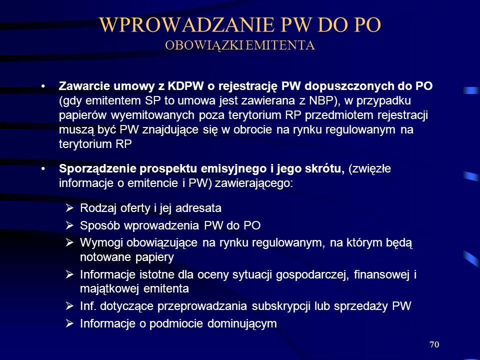70 Zawarcie umowy z KDPW o rejestrację PW dopuszczonych do PO (gdy emitentem SP to umowa jest zawierana z NBP), w przypadku papierów wyemitowanych poza terytorium RP przedmiotem rejestracji muszą być PW znajdujące się w obrocie na rynku regulowanym na terytorium RP Sporządzenie prospektu emisyjnego i jego skrótu, (zwięzłe informacje o emitencie i PW) zawierającego: Rodzaj oferty i jej adresata Sposób wprowadzenia PW do PO Wymogi obowiązujące na rynku regulowanym, na którym będą notowane papiery Informacje istotne dla oceny sytuacji gospodarczej, finansowej i majątkowej emitenta Inf.