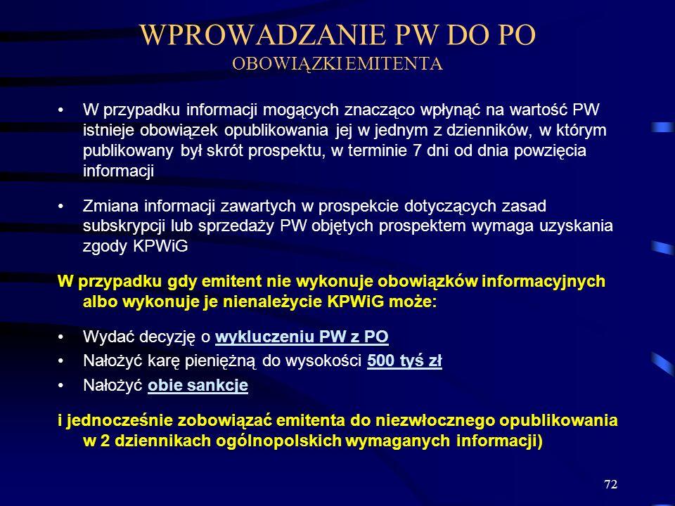 72 W przypadku informacji mogących znacząco wpłynąć na wartość PW istnieje obowiązek opublikowania jej w jednym z dzienników, w którym publikowany był skrót prospektu, w terminie 7 dni od dnia powzięcia informacji Zmiana informacji zawartych w prospekcie dotyczących zasad subskrypcji lub sprzedaży PW objętych prospektem wymaga uzyskania zgody KPWiG W przypadku gdy emitent nie wykonuje obowiązków informacyjnych albo wykonuje je nienależycie KPWiG może: Wydać decyzję o wykluczeniu PW z PO Nałożyć karę pieniężną do wysokości 500 tyś zł Nałożyć obie sankcje i jednocześnie zobowiązać emitenta do niezwłocznego opublikowania w 2 dziennikach ogólnopolskich wymaganych informacji) WPROWADZANIE PW DO PO OBOWIĄZKI EMITENTA