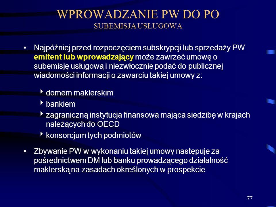77 WPROWADZANIE PW DO PO SUBEMISJA USŁUGOWA Najpóźniej przed rozpoczęciem subskrypcji lub sprzedaży PW emitent lub wprowadzający może zawrzeć umowę o subemisję usługową i niezwłocznie podać do publicznej wiadomości informacji o zawarciu takiej umowy z: domem maklerskim bankiem zagraniczną instytucja finansowa mająca siedzibę w krajach należących do OECD konsorcjum tych podmiotów Zbywanie PW w wykonaniu takiej umowy następuje za pośrednictwem DM lub banku prowadzącego działalność maklerską na zasadach określonych w prospekcie