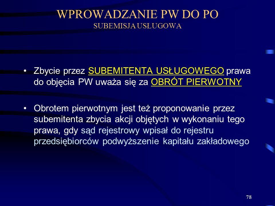78 Zbycie przez SUBEMITENTA USŁUGOWEGO prawa do objęcia PW uważa się za OBRÓT PIERWOTNY Obrotem pierwotnym jest też proponowanie przez subemitenta zby