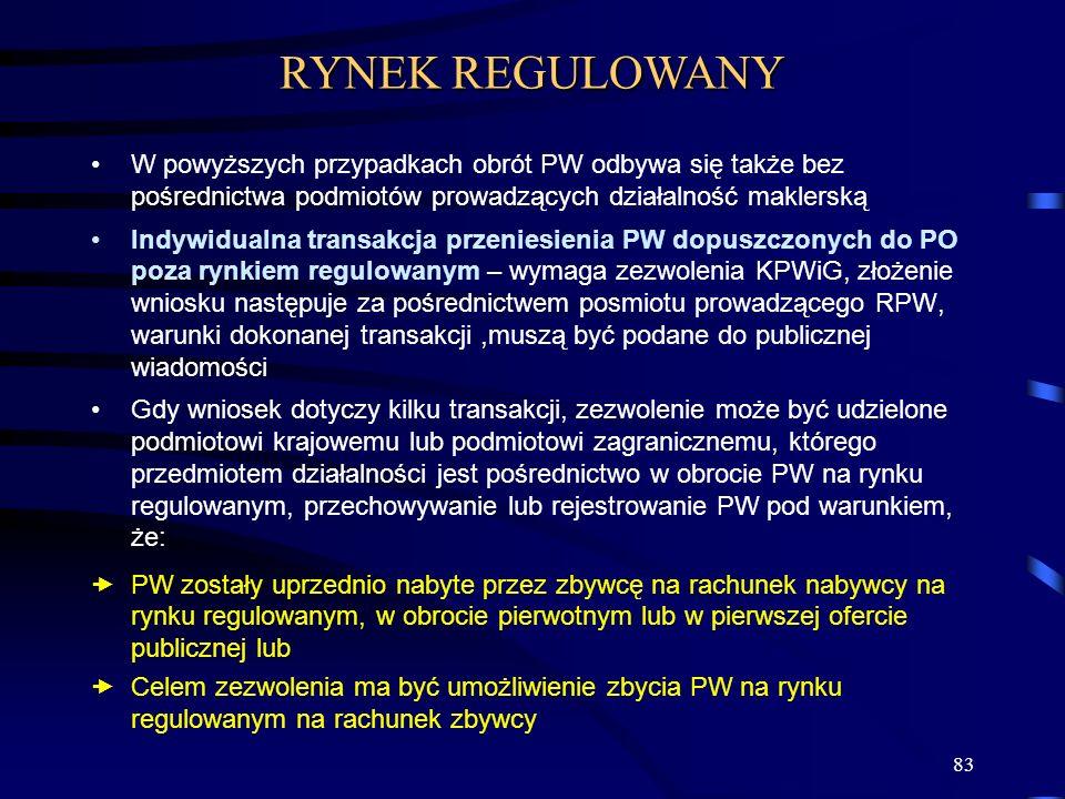 83 W powyższych przypadkach obrót PW odbywa się także bez pośrednictwa podmiotów prowadzących działalność maklerską Indywidualna transakcja przeniesienia PW dopuszczonych do PO poza rynkiem regulowanym – wymaga zezwolenia KPWiG, złożenie wniosku następuje za pośrednictwem posmiotu prowadzącego RPW, warunki dokonanej transakcji,muszą być podane do publicznej wiadomości Gdy wniosek dotyczy kilku transakcji, zezwolenie może być udzielone podmiotowi krajowemu lub podmiotowi zagranicznemu, którego przedmiotem działalności jest pośrednictwo w obrocie PW na rynku regulowanym, przechowywanie lub rejestrowanie PW pod warunkiem, że: PW zostały uprzednio nabyte przez zbywcę na rachunek nabywcy na rynku regulowanym, w obrocie pierwotnym lub w pierwszej ofercie publicznej lub Celem zezwolenia ma być umożliwienie zbycia PW na rynku regulowanym na rachunek zbywcy RYNEK REGULOWANY
