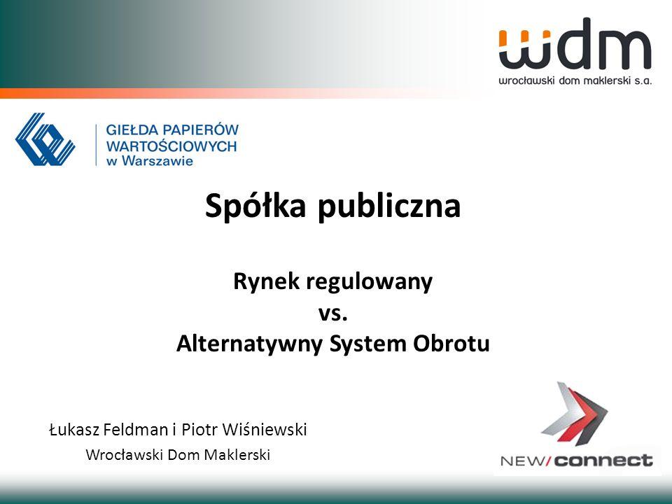 Łukasz Feldman i Piotr Wiśniewski Wrocławski Dom Maklerski Spółka publiczna Rynek regulowany vs. Alternatywny System Obrotu