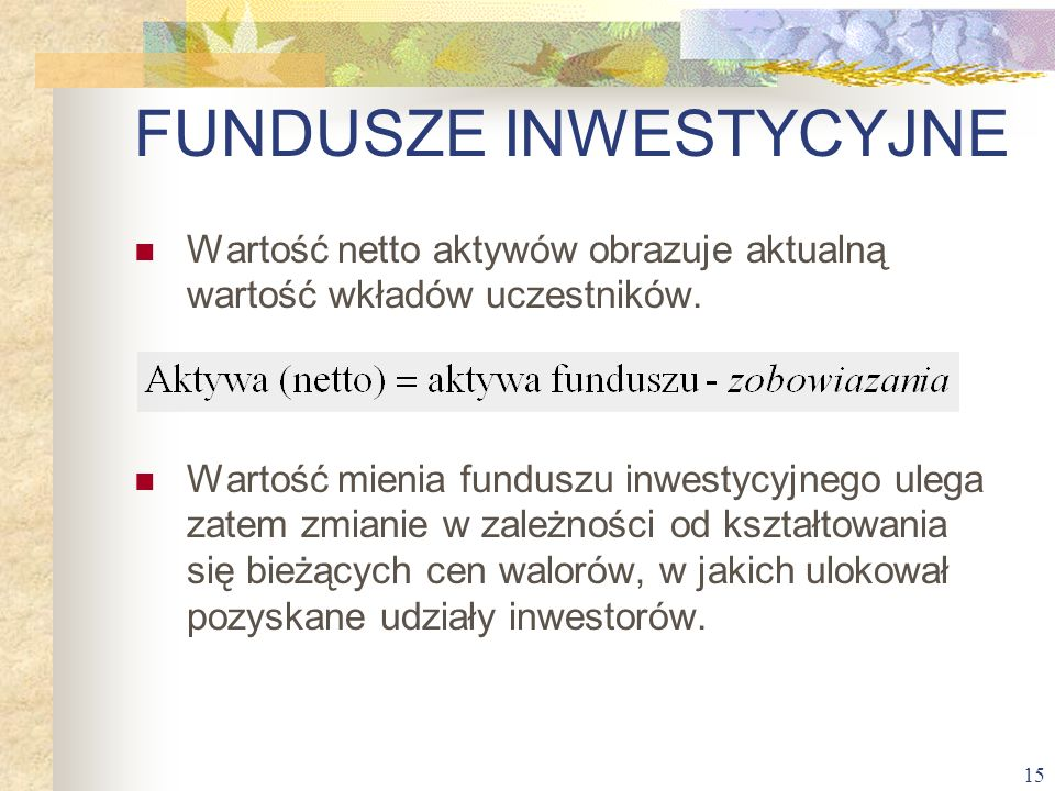15 Wartość netto aktywów obrazuje aktualną wartość wkładów uczestników. Wartość mienia funduszu inwestycyjnego ulega zatem zmianie w zależności od ksz