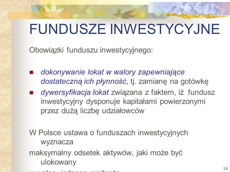 16 Obowiązki funduszu inwestycyjnego: dokonywanie lokat w walory zapewniające dostateczną ich płynność, tj. zamianę na gotówkę dywersyfikacja lokat zw