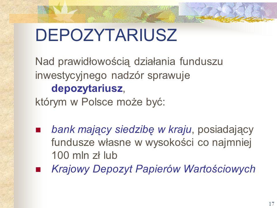 17 DEPOZYTARIUSZ Nad prawidłowością działania funduszu inwestycyjnego nadzór sprawuje depozytariusz, którym w Polsce może być: bank mający siedzibę w