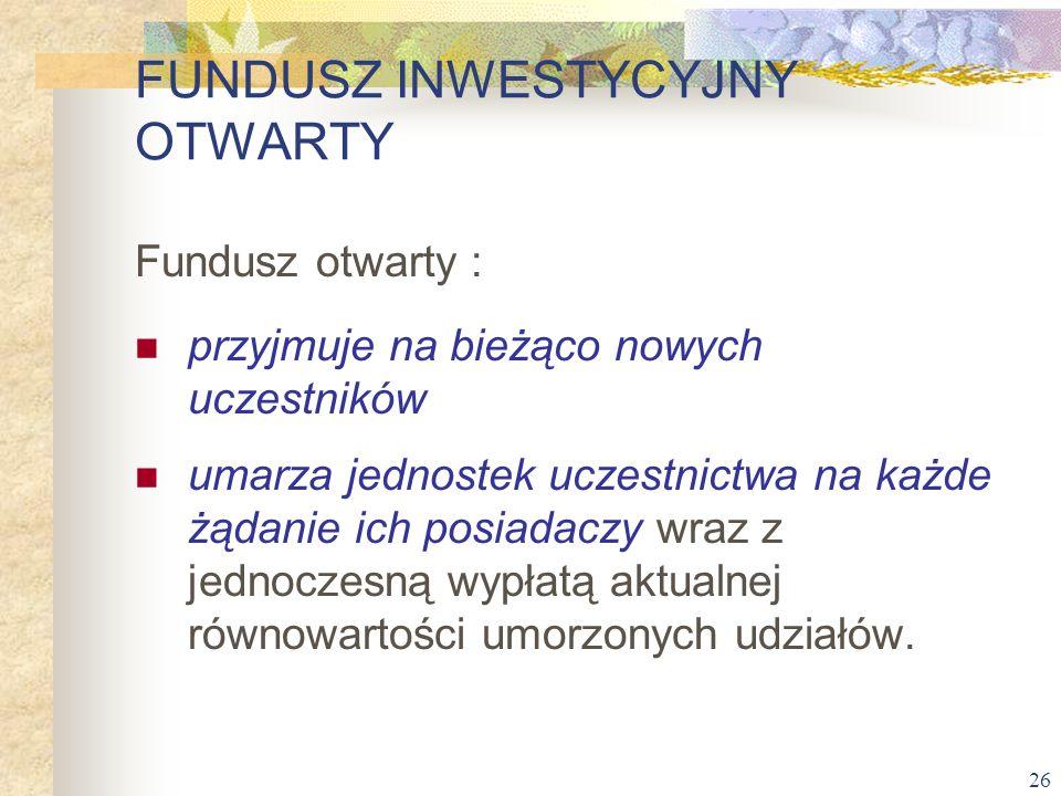26 Fundusz otwarty : przyjmuje na bieżąco nowych uczestników umarza jednostek uczestnictwa na każde żądanie ich posiadaczy wraz z jednoczesną wypłatą