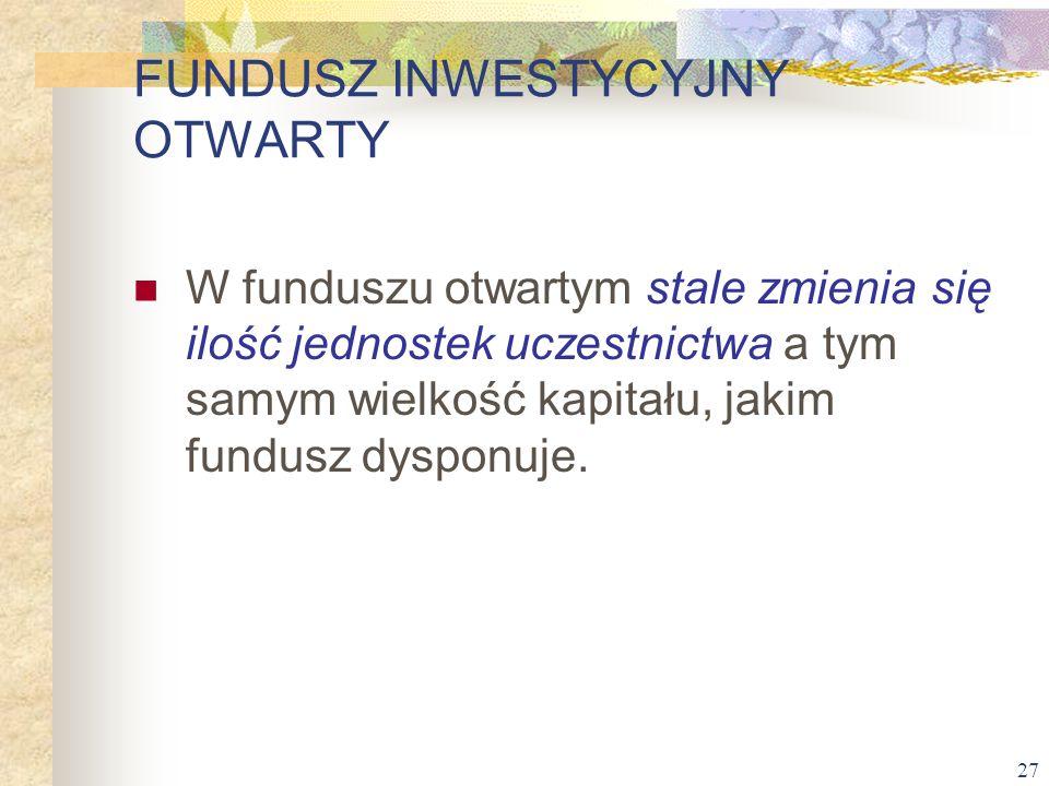 27 W funduszu otwartym stale zmienia się ilość jednostek uczestnictwa a tym samym wielkość kapitału, jakim fundusz dysponuje. FUNDUSZ INWESTYCYJNY OTW