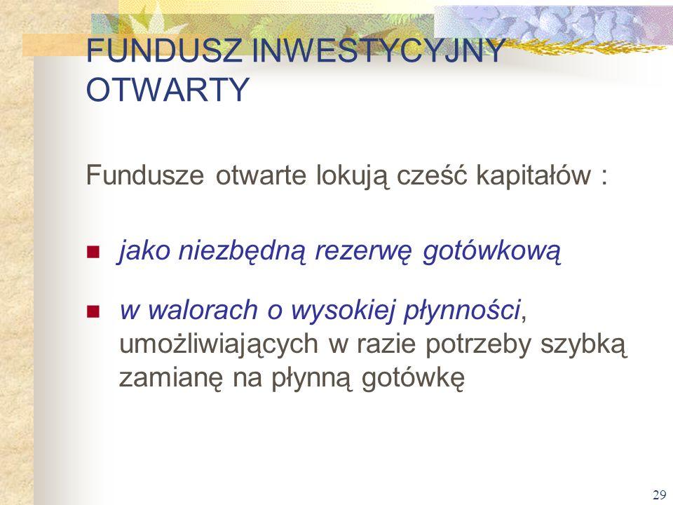 29 Fundusze otwarte lokują cześć kapitałów : jako niezbędną rezerwę gotówkową w walorach o wysokiej płynności, umożliwiających w razie potrzeby szybką