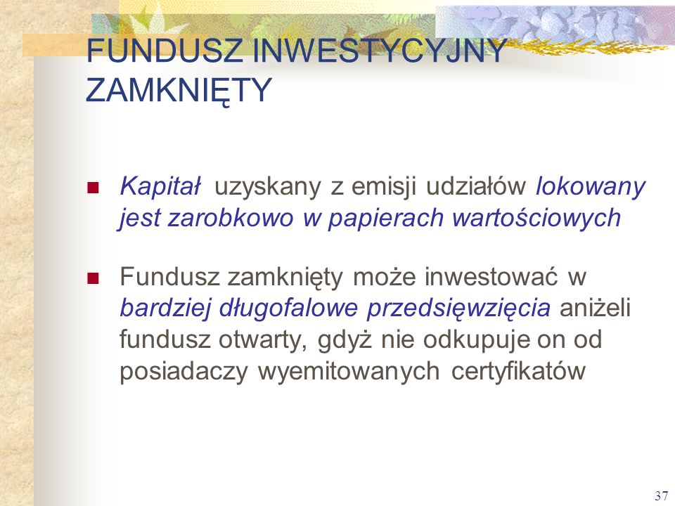 37 Kapitał uzyskany z emisji udziałów lokowany jest zarobkowo w papierach wartościowych Fundusz zamknięty może inwestować w bardziej długofalowe przed