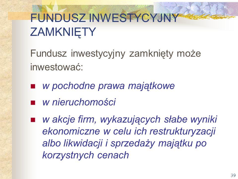 39 Fundusz inwestycyjny zamknięty może inwestować: w pochodne prawa majątkowe w nieruchomości w akcje firm, wykazujących słabe wyniki ekonomiczne w ce