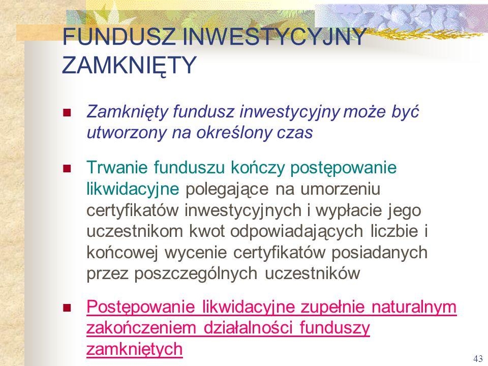 43 Zamknięty fundusz inwestycyjny może być utworzony na określony czas Trwanie funduszu kończy postępowanie likwidacyjne polegające na umorzeniu certy