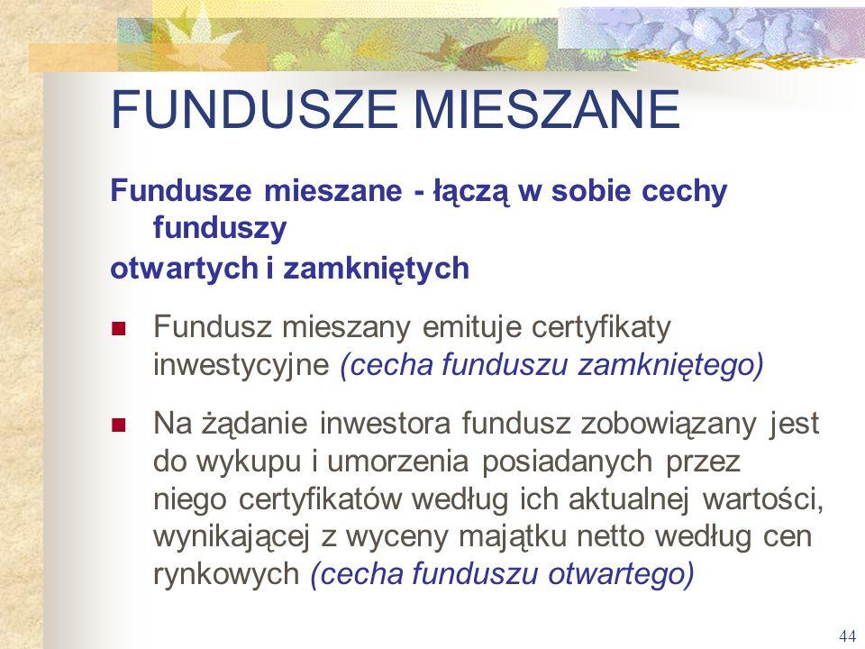 44 FUNDUSZE MIESZANE Fundusze mieszane - łączą w sobie cechy funduszy otwartych i zamkniętych Fundusz mieszany emituje certyfikaty inwestycyjne (cecha
