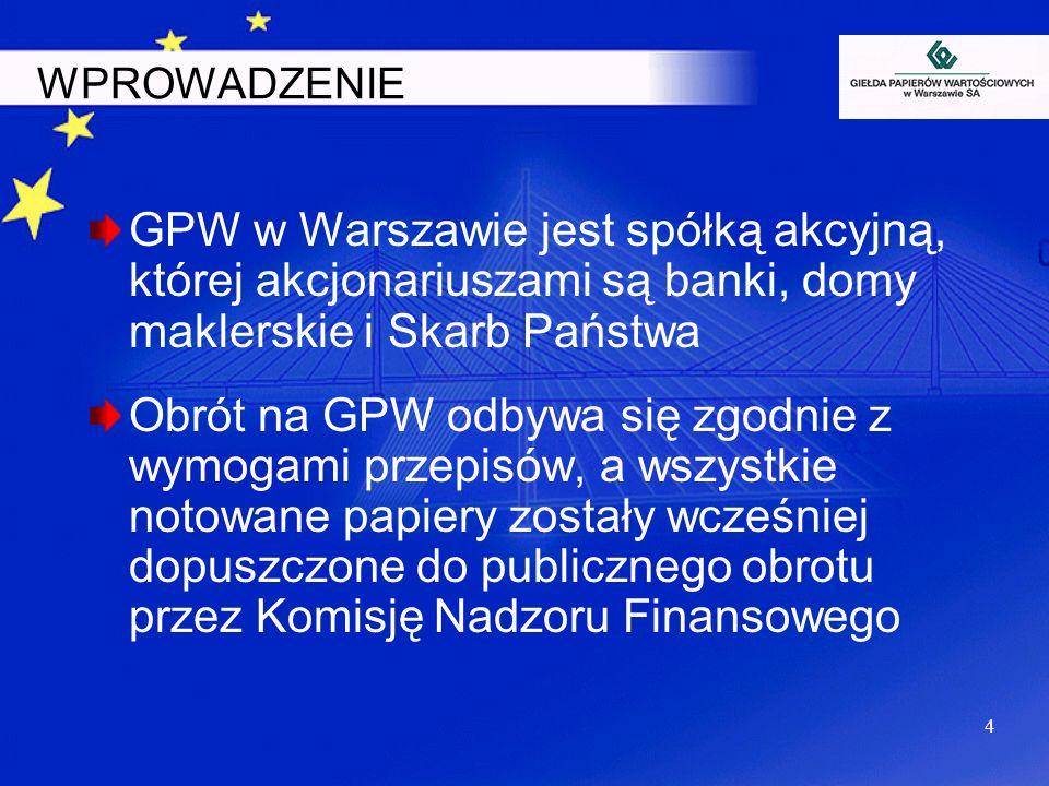 4 GPW w Warszawie jest spółką akcyjną, której akcjonariuszami są banki, domy maklerskie i Skarb Państwa Obrót na GPW odbywa się zgodnie z wymogami prz