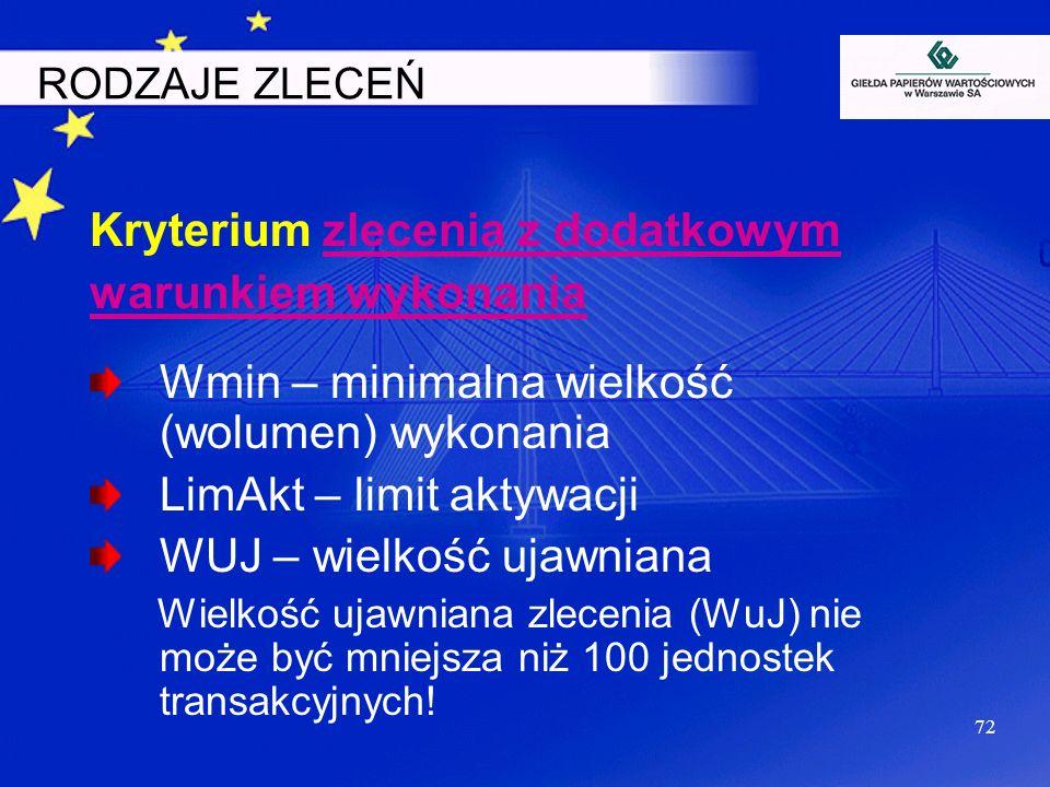 72 RODZAJE ZLECEŃ Kryterium zlecenia z dodatkowym warunkiem wykonania Wmin – minimalna wielkość (wolumen) wykonania LimAkt – limit aktywacji WUJ – wie