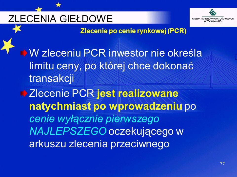 77 ZLECENIA GIEŁDOWE W zleceniu PCR inwestor nie określa limitu ceny, po której chce dokonać transakcji Zlecenie PCR jest realizowane natychmiast po w