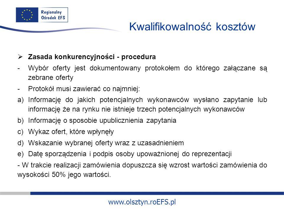 www.olsztyn.roEFS.pl Kwalifikowalność kosztów Zasada konkurencyjności - procedura -Wybór oferty jest dokumentowany protokołem do którego załączane są zebrane oferty -Protokół musi zawierać co najmniej: a)Informację do jakich potencjalnych wykonawców wysłano zapytanie lub informację że na rynku nie istnieje trzech potencjalnych wykonawców b)Informację o sposobie upublicznienia zapytania c)Wykaz ofert, które wpłynęły d)Wskazanie wybranej oferty wraz z uzasadnieniem e)Datę sporządzenia i podpis osoby upoważnionej do reprezentacji - W trakcie realizacji zamówienia dopuszcza się wzrost wartości zamówienia do wysokości 50% jego wartości.