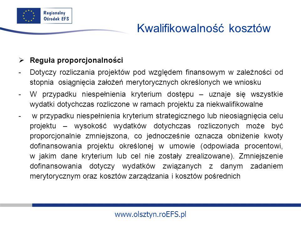 www.olsztyn.roEFS.pl Kwalifikowalność kosztów Reguła proporcjonalności -Dotyczy rozliczania projektów pod względem finansowym w zależności od stopnia osiągnięcia założeń merytorycznych określonych we wniosku -W przypadku niespełnienia kryterium dostępu – uznaje się wszystkie wydatki dotychczas rozliczone w ramach projektu za niekwalifikowalne - w przypadku niespełnienia kryterium strategicznego lub nieosiągnięcia celu projektu – wysokość wydatków dotychczas rozliczonych może być proporcjonalnie zmniejszona, co jednocześnie oznacza obniżenie kwoty dofinansowania projektu określonej w umowie (odpowiada procentowi, w jakim dane kryterium lub cel nie zostały zrealizowane).