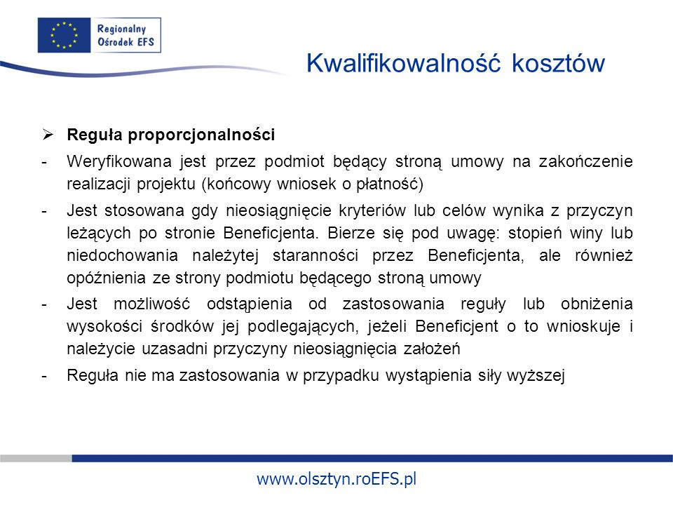 www.olsztyn.roEFS.pl Kwalifikowalność kosztów Reguła proporcjonalności -Weryfikowana jest przez podmiot będący stroną umowy na zakończenie realizacji projektu (końcowy wniosek o płatność) -Jest stosowana gdy nieosiągnięcie kryteriów lub celów wynika z przyczyn leżących po stronie Beneficjenta.