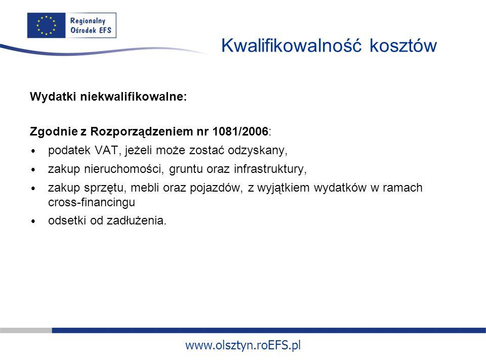 www.olsztyn.roEFS.pl Kwalifikowalność kosztów Wydatki niekwalifikowalne: Zgodnie z Rozporządzeniem nr 1081/2006: podatek VAT, jeżeli może zostać odzyskany, zakup nieruchomości, gruntu oraz infrastruktury, zakup sprzętu, mebli oraz pojazdów, z wyjątkiem wydatków w ramach cross-financingu odsetki od zadłużenia.